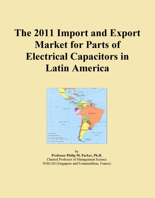 The 2011 Import and Export Market for Parts of Electrical Capacitors in Latin America - Product Image