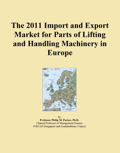 The 2011 Import and Export Market for Parts of Lifting and Handling Machinery in Europe - Product Image