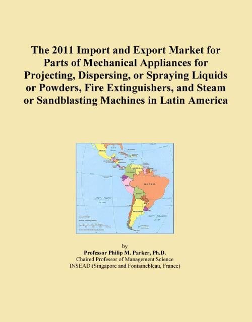 The 2011 Import and Export Market for Parts of Mechanical Appliances for Projecting, Dispersing, or Spraying Liquids or Powders, Fire Extinguishers, and Steam or Sandblasting Machines in Latin America - Product Image