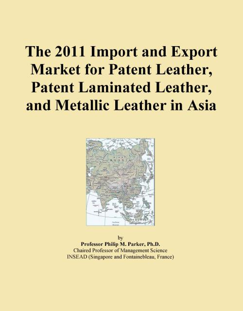 The 2011 Import and Export Market for Patent Leather, Patent Laminated Leather, and Metallic Leather in Asia - Product Image