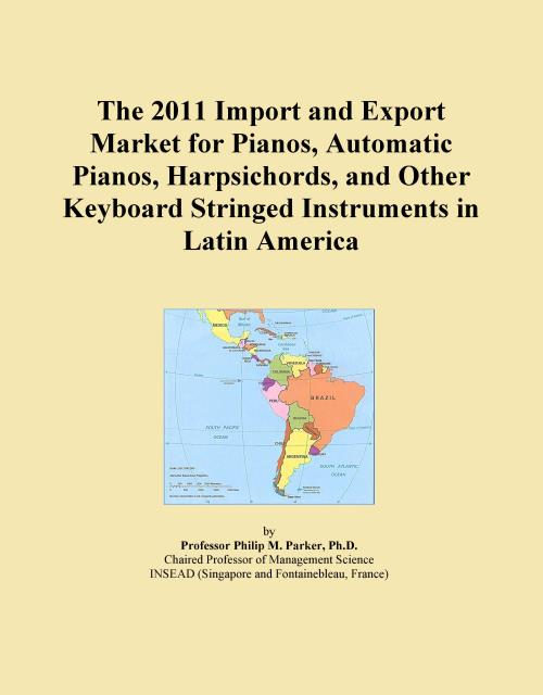 The 2011 Import and Export Market for Pianos, Automatic Pianos, Harpsichords, and Other Keyboard Stringed Instruments in Latin America - Product Image