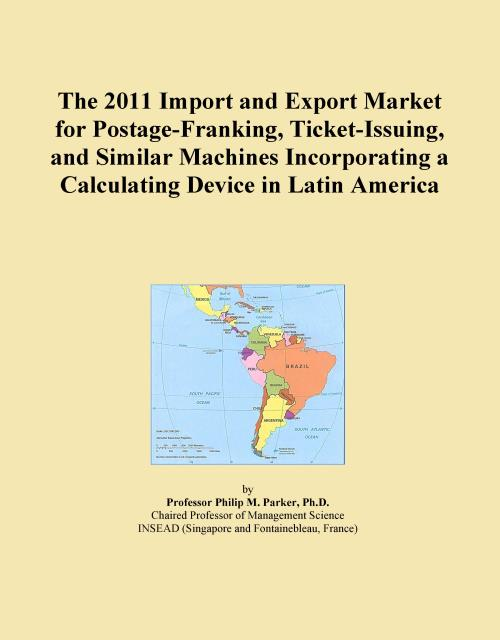 The 2011 Import and Export Market for Postage-Franking, Ticket-Issuing, and Similar Machines Incorporating a Calculating Device in Latin America - Product Image