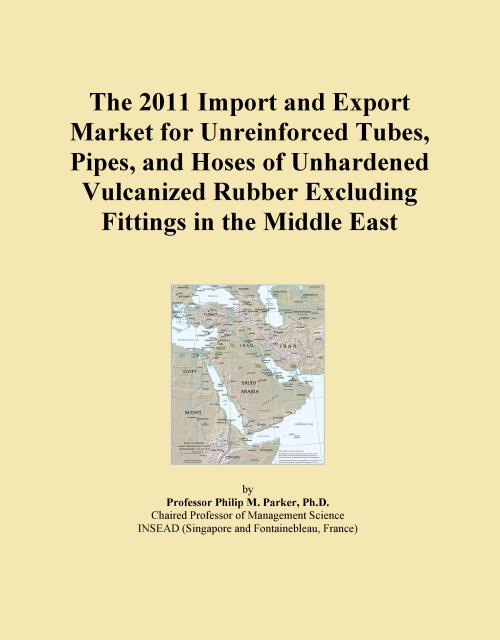 The 2011 Import and Export Market for Unreinforced Tubes, Pipes, and Hoses of Unhardened Vulcanized Rubber Excluding Fittings in the Middle East - Product Image
