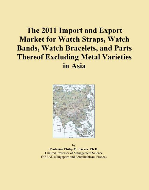 The 2011 Import and Export Market for Watch Straps, Watch Bands, Watch Bracelets, and Parts Thereof Excluding Metal Varieties in Asia - Product Image