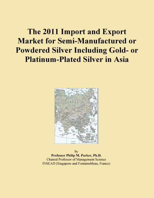 The 2011 Import and Export Market for Semi-Manufactured or Powdered Silver Including Gold- or Platinum-Plated Silver in Asia - Product Image