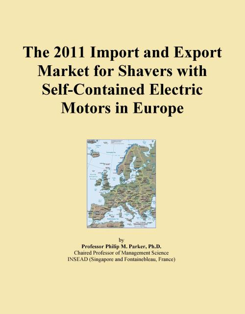 The 2011 Import and Export Market for Shavers with Self-Contained Electric Motors in Europe - Product Image