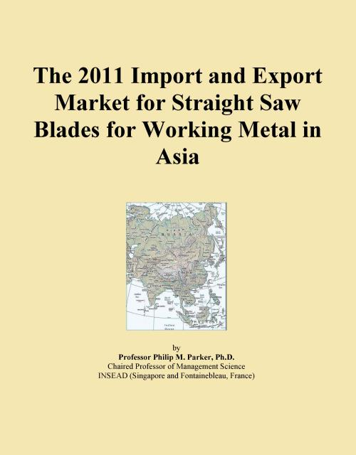 The 2011 Import and Export Market for Straight Saw Blades for Working Metal in Asia - Product Image