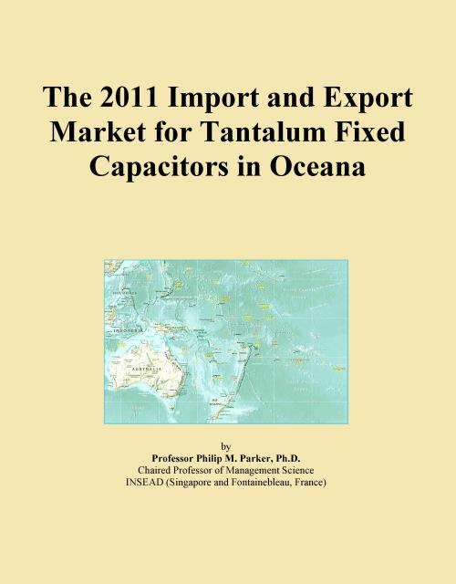 The 2011 Import and Export Market for Tantalum Fixed Capacitors in Oceana - Product Image