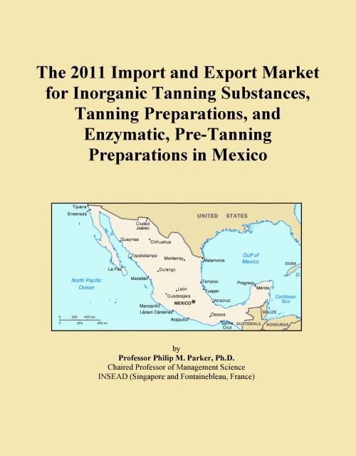 The 2011 Import and Export Market for Inorganic Tanning Substances, Tanning Preparations, and Enzymatic, Pre-Tanning Preparations in Mexico - Product Image