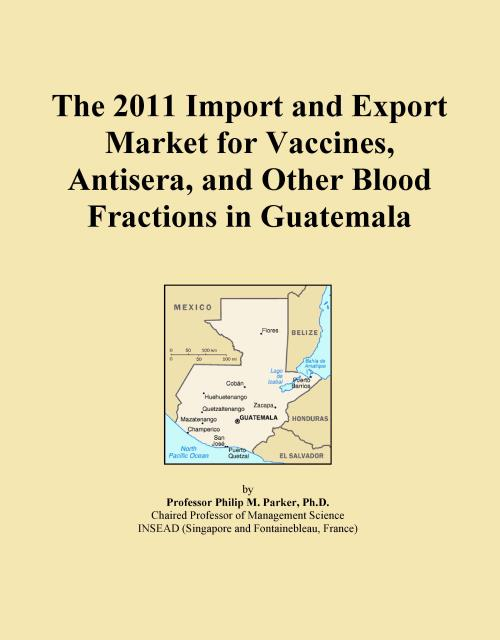 The 2011 Import and Export Market for Vaccines, Antisera, and Other Blood Fractions in Guatemala - Product Image