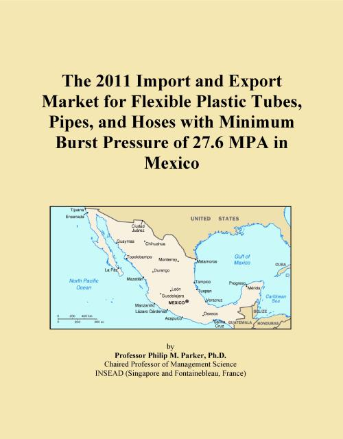 The 2011 Import and Export Market for Flexible Plastic Tubes, Pipes, and Hoses with Minimum Burst Pressure of 27.6 MPA in Mexico - Product Image