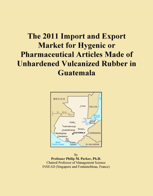 The 2011 Import and Export Market for Hygenic or Pharmaceutical Articles Made of Unhardened Vulcanized Rubber in Guatemala - Product Image