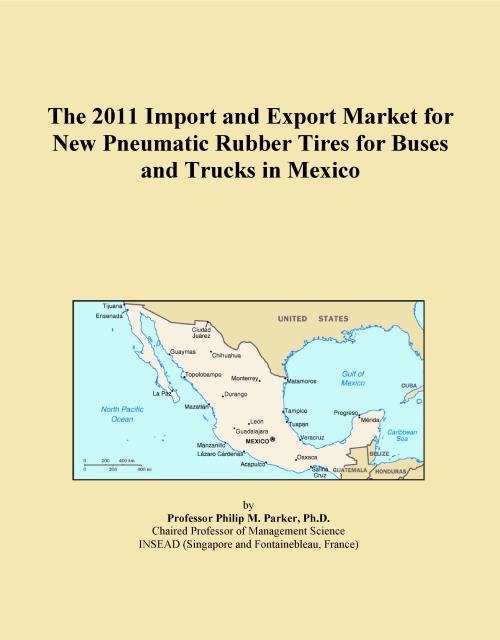 The 2011 Import and Export Market for New Pneumatic Rubber Tires for Buses and Trucks in Mexico - Product Image