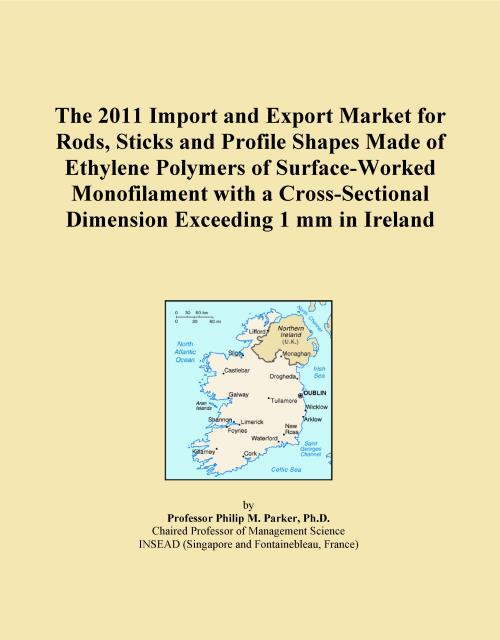 The 2011 Import and Export Market for Rods, Sticks and Profile Shapes Made of Ethylene Polymers of Surface-Worked Monofilament with a Cross-Sectional Dimension Exceeding 1 mm in Ireland - Product Image