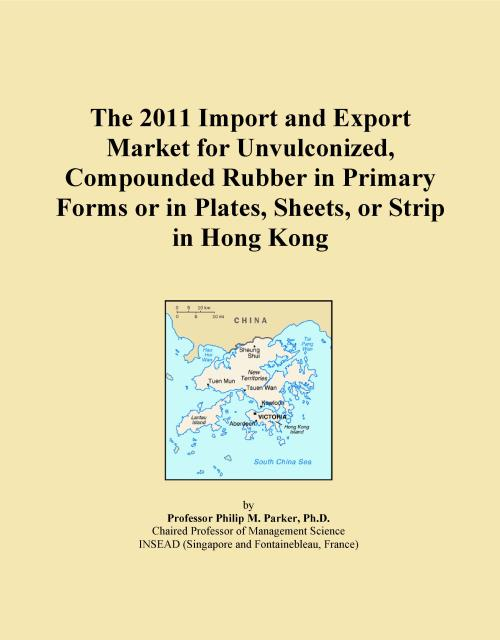 The 2011 Import and Export Market for Unvulconized, Compounded Rubber in Primary Forms or in Plates, Sheets, or Strip in Hong Kong - Product Image