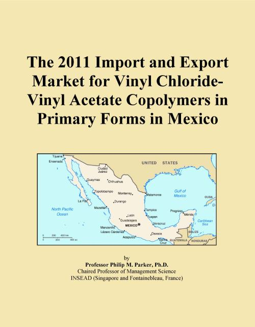 The 2011 Import and Export Market for Vinyl Chloride-Vinyl Acetate Copolymers in Primary Forms in Mexico - Product Image
