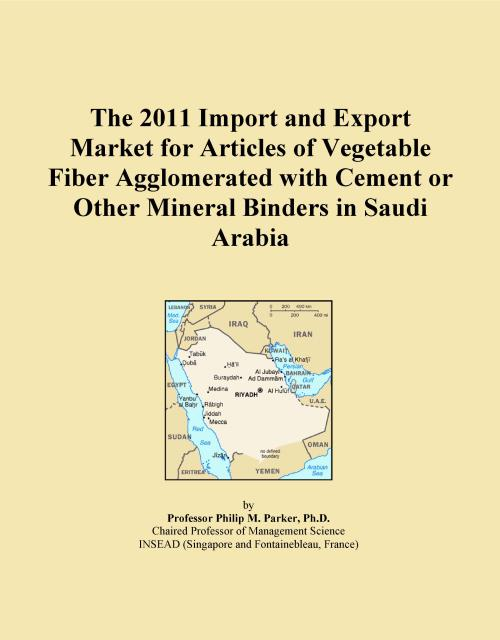 The 2011 Import and Export Market for Articles of Vegetable Fiber Agglomerated with Cement or Other Mineral Binders in Saudi Arabia - Product Image