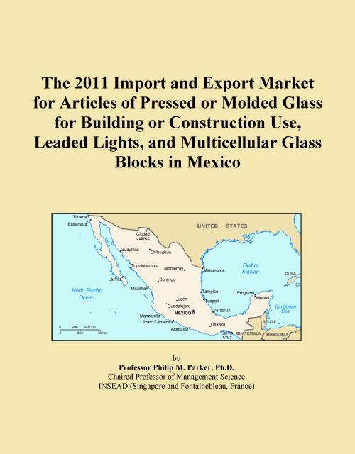 The 2011 Import and Export Market for Articles of Pressed or Molded Glass for Building or Construction Use, Leaded Lights, and Multicellular Glass Blocks in Mexico - Product Image