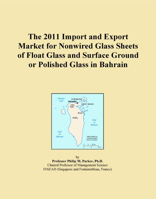 The 2011 Import and Export Market for Nonwired Glass Sheets of Float Glass and Surface Ground or Polished Glass in Bahrain - Product Image