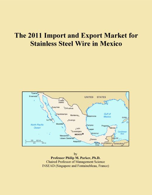 The 2011 Import and Export Market for Stainless Steel Wire in Mexico - Product Image