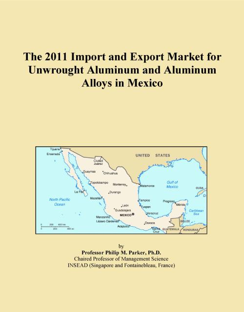 The 2011 Import and Export Market for Unwrought Aluminum and Aluminum Alloys in Mexico - Product Image