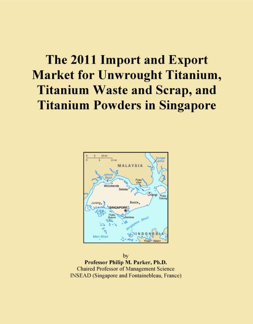 The 2011 Import and Export Market for Unwrought Titanium, Titanium Waste and Scrap, and Titanium Powders in Singapore - Product Image