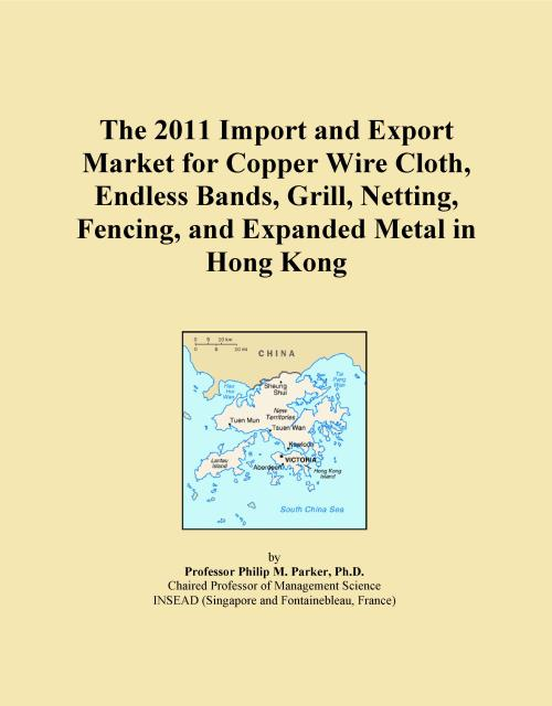 The 2011 Import and Export Market for Copper Wire Cloth, Endless Bands, Grill, Netting, Fencing, and Expanded Metal in Hong Kong - Product Image
