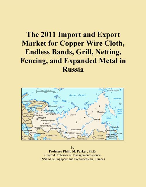 The 2011 Import and Export Market for Copper Wire Cloth, Endless Bands, Grill, Netting, Fencing, and Expanded Metal in Russia - Product Image