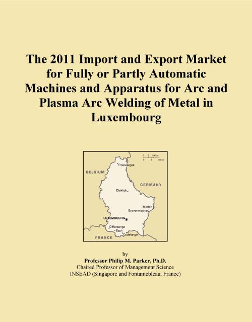 The 2011 Import and Export Market for Fully or Partly Automatic Machines and Apparatus for Arc and Plasma Arc Welding of Metal in Luxembourg - Product Image