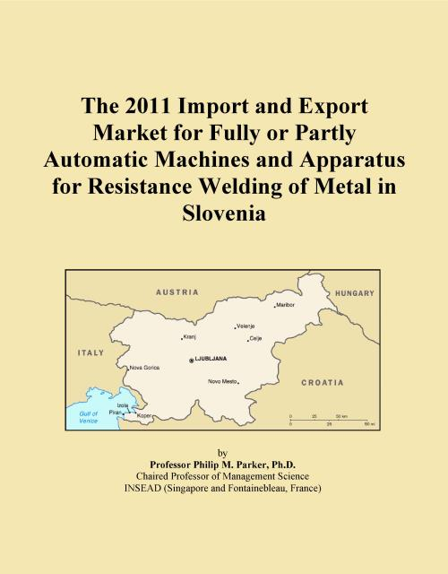 The 2011 Import and Export Market for Fully or Partly Automatic Machines and Apparatus for Resistance Welding of Metal in Slovenia - Product Image