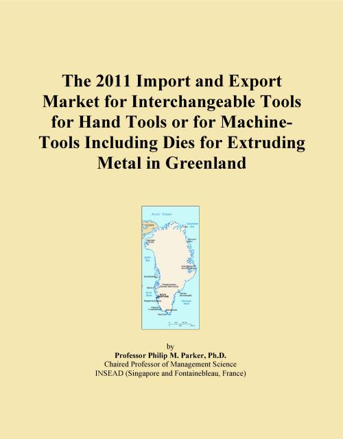 The 2011 Import and Export Market for Interchangeable Tools for Hand Tools or for Machine-Tools Including Dies for Extruding Metal in Greenland - Product Image