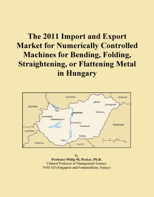 The 2011 Import and Export Market for Numerically Controlled Machines for Bending, Folding, Straightening, or Flattening Metal in Hungary - Product Image