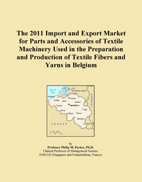 The 2011 Import and Export Market for Parts and Accessories of Textile Machinery Used in the Preparation and Production of Textile Fibers and Yarns in Belgium - Product Image