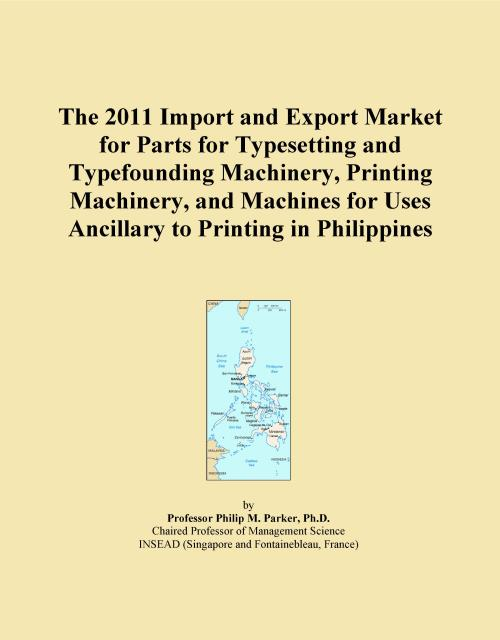 The 2011 Import and Export Market for Parts for Typesetting and Typefounding Machinery, Printing Machinery, and Machines for Uses Ancillary to Printing in Philippines - Product Image