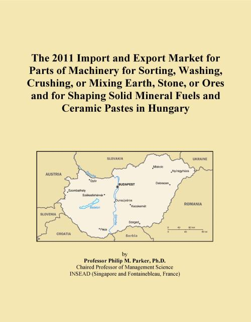 The 2011 Import and Export Market for Parts of Machinery for Sorting, Washing, Crushing, or Mixing Earth, Stone, or Ores and for Shaping Solid Mineral Fuels and Ceramic Pastes in Hungary - Product Image