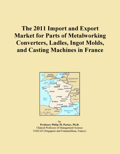 The 2011 Import and Export Market for Parts of Metalworking Converters, Ladles, Ingot Molds, and Casting Machines in France - Product Image