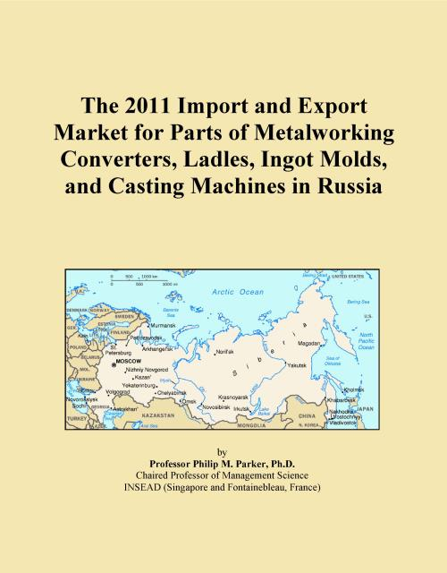 The 2011 Import and Export Market for Parts of Metalworking Converters, Ladles, Ingot Molds, and Casting Machines in Russia - Product Image