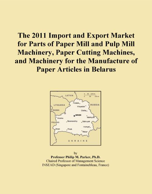 The 2011 Import and Export Market for Parts of Paper Mill and Pulp Mill Machinery, Paper Cutting Machines, and Machinery for the Manufacture of Paper Articles in Belarus - Product Image