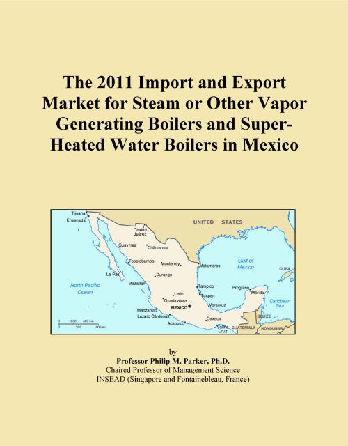The 2011 Import and Export Market for Steam or Other Vapor Generating Boilers and Super-Heated Water Boilers in Mexico - Product Image