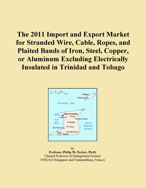 The 2011 Import and Export Market for Stranded Wire, Cable, Ropes, and Plaited Bands of Iron, Steel, Copper, or Aluminum Excluding Electrically Insulated in Trinidad and Tobago - Product Image