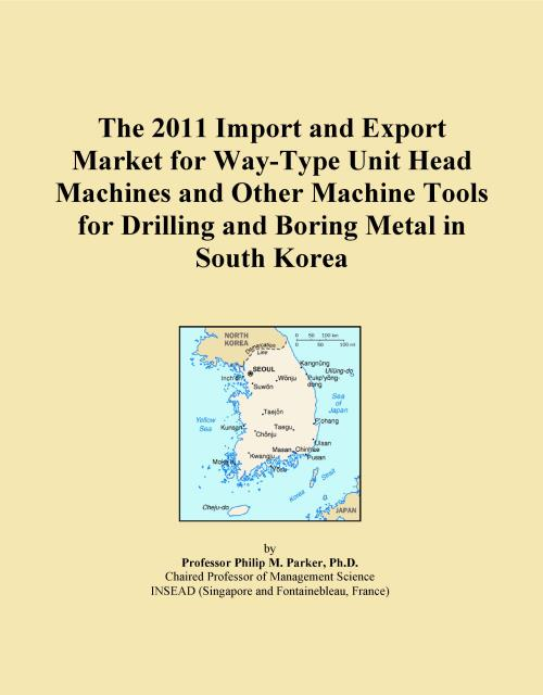 The 2011 Import and Export Market for Way-Type Unit Head Machines and Other Machine Tools for Drilling and Boring Metal in South Korea - Product Image