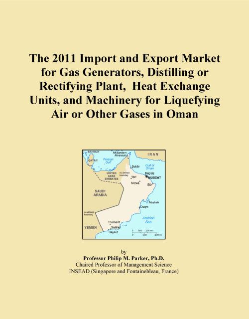 The 2011 Import and Export Market for Gas Generators, Distilling or Rectifying Plant, Heat Exchange Units, and Machinery for Liquefying Air or Other Gases in Oman - Product Image