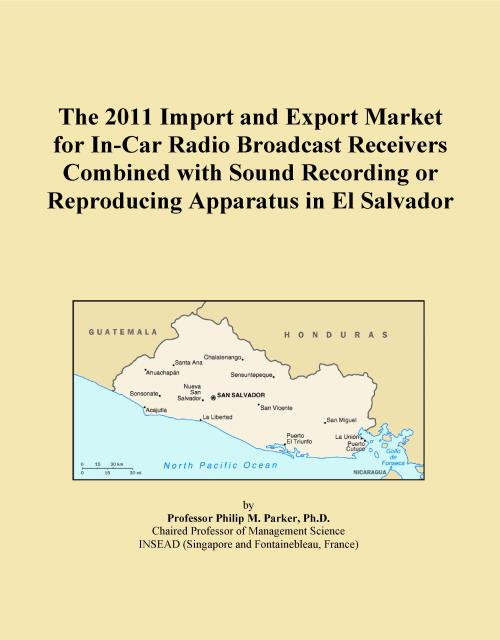 The 2011 Import and Export Market for In-Car Radio Broadcast Receivers Combined with Sound Recording or Reproducing Apparatus in El Salvador - Product Image