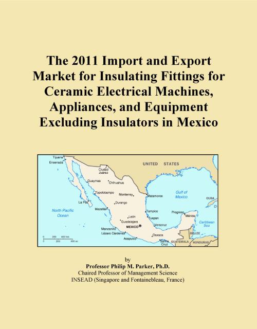 The 2011 Import and Export Market for Insulating Fittings for Ceramic Electrical Machines, Appliances, and Equipment Excluding Insulators in Mexico - Product Image