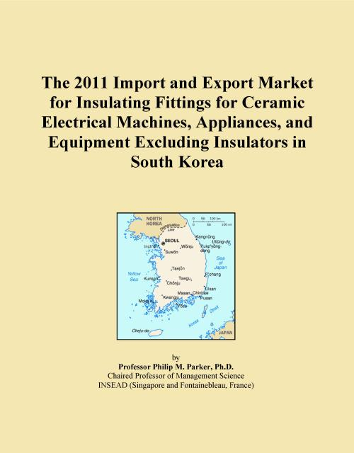 The 2011 Import and Export Market for Insulating Fittings for Ceramic Electrical Machines, Appliances, and Equipment Excluding Insulators in South Korea - Product Image