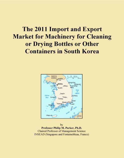 The 2011 Import and Export Market for Machinery for Cleaning or Drying Bottles or Other Containers in South Korea - Product Image