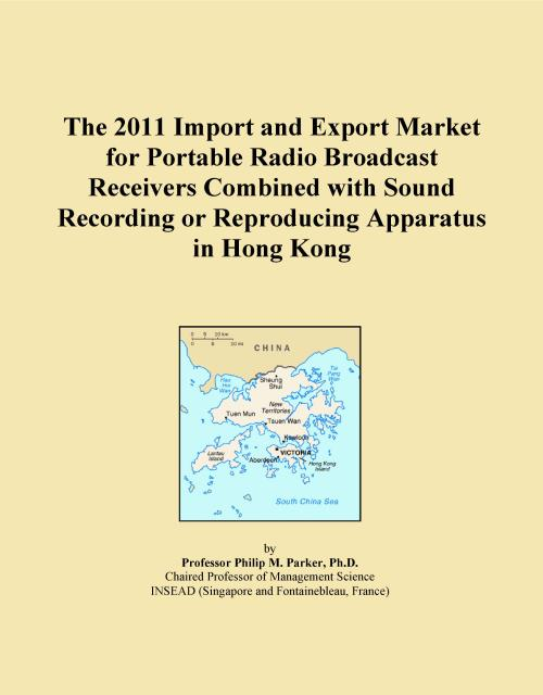 The 2011 Import and Export Market for Portable Radio Broadcast Receivers Combined with Sound Recording or Reproducing Apparatus in Hong Kong - Product Image