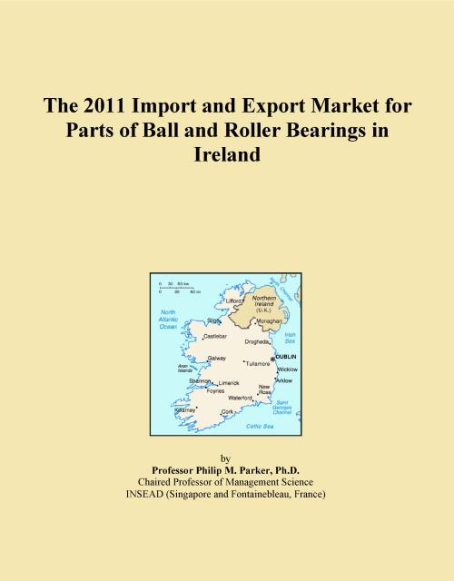 The 2011 Import and Export Market for Parts of Ball and Roller Bearings in Ireland - Product Image