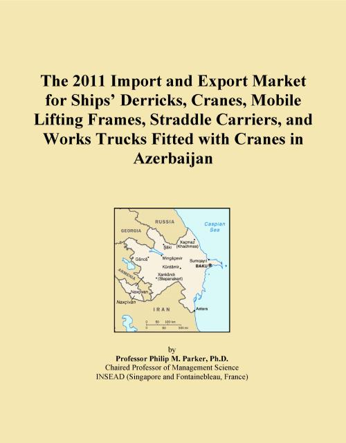 The 2011 Import and Export Market for Ships' Derricks, Cranes, Mobile Lifting Frames, Straddle Carriers, and Works Trucks Fitted with Cranes in Azerbaijan - Product Image