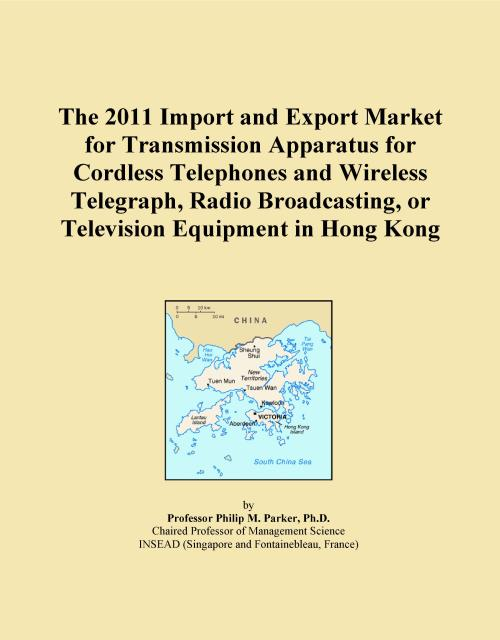 The 2011 Import and Export Market for Transmission Apparatus for Cordless Telephones and Wireless Telegraph, Radio Broadcasting, or Television Equipment in Hong Kong - Product Image